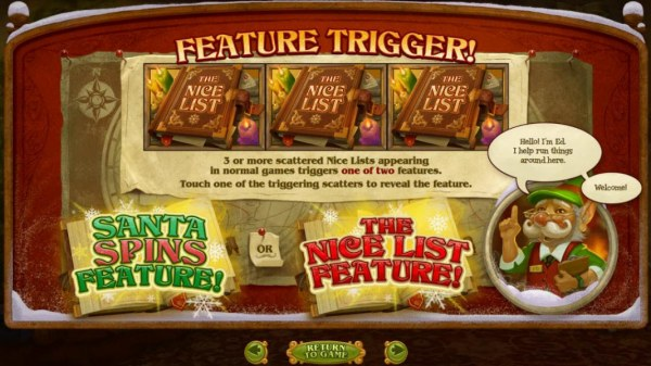 Casino Codes - Three or more scattered Nice Lists appearing in normal games triggers one of two features. Touch one of the triggering scatters to reveal the feature. Santa Spins feature or The Nice List Feature